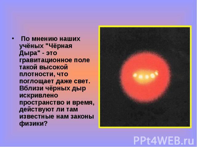 """По мнению наших учёных """"Чёрная Дыра"""" - это гравитационное поле такой высокой плотности, что поглощает даже свет. Вблизи чёрных дыр искривлено пространство и время, действуют ли там известные нам законы физики? По мнению наших учёных """"…"""