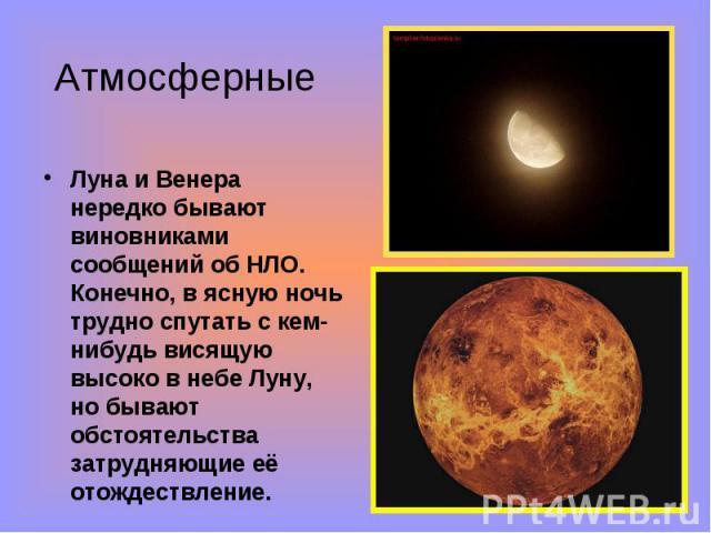 Луна и Венера нередко бывают виновниками сообщений об НЛО. Конечно, в ясную ночь трудно спутать с кем-нибудь висящую высоко в небе Луну, но бывают обстоятельства затрудняющие её отождествление. Луна и Венера нередко бывают виновниками сообщений об Н…