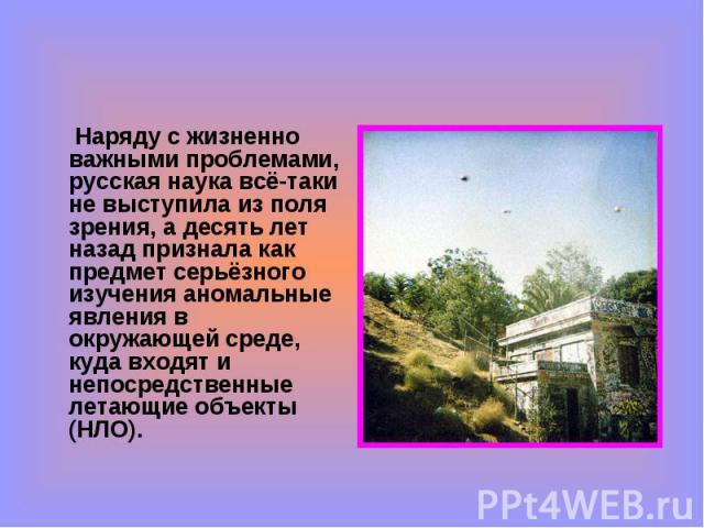 Наряду с жизненно важными проблемами, русская наука всё-таки не выступила из поля зрения, а десять лет назад признала как предмет серьёзного изучения аномальные явления в окружающей среде, куда входят и непосредственные летающие объекты (НЛО). Наряд…