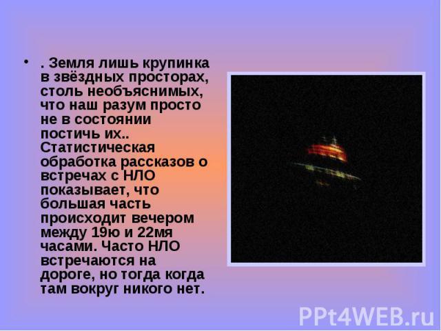 . Земля лишь крупинка в звёздных просторах, столь необъяснимых, что наш разум просто не в состоянии постичь их.. Статистическая обработка рассказов о встречах с НЛО показывает, что большая часть происходит вечером между 19ю и 22мя часами. Часто НЛО …