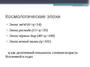 Космологические эпохи Эпоха звёзд (6<η<14) Эпоха распада (15<η<39) Э