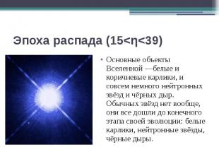 Эпоха распада (15<η<39) Основные объекты Вселенной—белые и коричневы