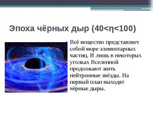 Эпоха чёрных дыр (40<η<100) Всё вещество представляет собой море элементар