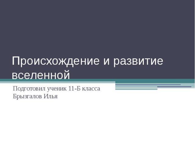 Происхождение и развитие вселенной Подготовил ученик 11-Б класса Брызгалов Илья
