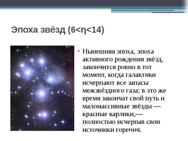 Эпоха звёзд (6<η<14) Нынешняя эпоха, эпоха активного рождения звёзд, закончится ровно в тот момент, когда галактики исчерпают все запасы межзвёздного газа; в это же время закончат свой путь и маломассивные звёзды— красные карлики,— полно…