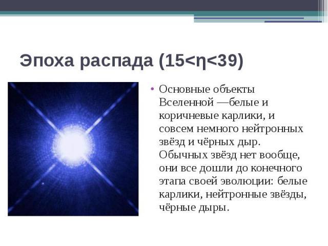 Эпоха распада (15<η<39) Основные объекты Вселенной—белые и коричневые карлики, и совсем немного нейтронных звёзд и чёрных дыр. Обычных звёзд нет вообще, они все дошли до конечного этапа своей эволюции: белые карлики, нейтронные звёзды, ч…