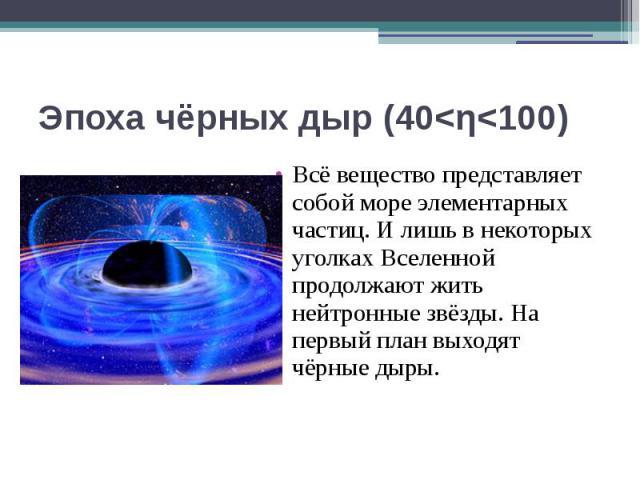 Эпоха чёрных дыр (40<η<100) Всё вещество представляет собой море элементарных частиц. И лишь в некоторых уголках Вселенной продолжают жить нейтронные звёзды. На первый план выходят чёрные дыры.