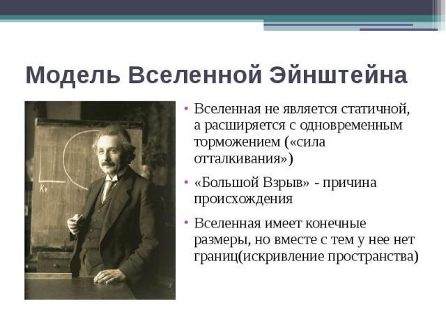 Модель Вселенной Эйнштейна Вселенная не является статичной, а расширяется с одновременным торможением («сила отталкивания») «Большой Взрыв» - причина происхождения Вселенная имеет конечные размеры, но вместе с тем у нее нет границ(искривление простр…