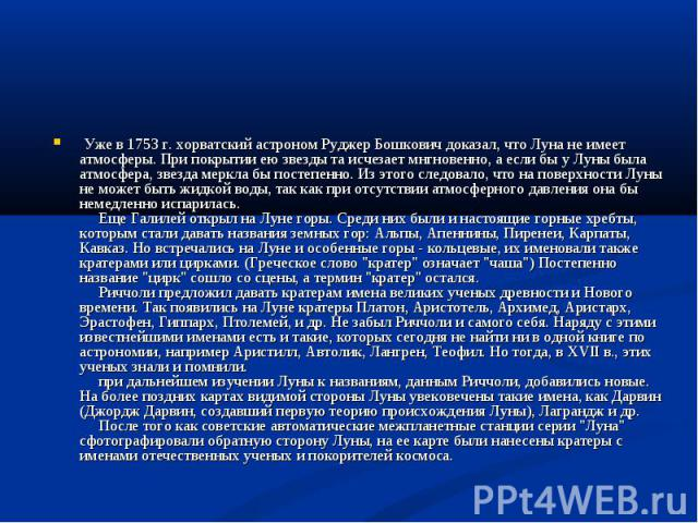 Уже в 1753 г. хорватский астроном Руджер Бошкович доказал, что Луна не имеет атмосферы. При покрытии ею звезды та исчезает мнгновенно, а если бы у Луны была атмосфера, звезда меркла бы постепенно. Из этого следовало, что на поверхности Луны не…