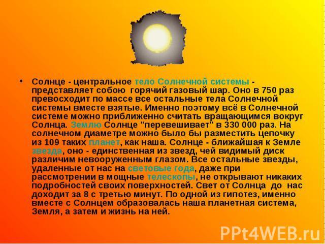 Солнце - центральное тело Солнечной системы - представляет собою горячий газовый шар. Оно в 750 раз превосходит по массе все остальные тела Солнечной системы вместе взятые. Именно поэтому всё в Солнечной системе можно приближенно считать враща…
