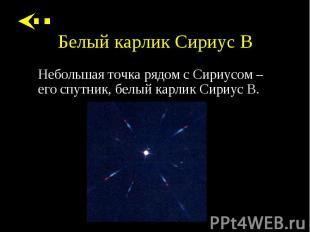 Небольшая точка рядом с Сириусом – его спутник, белый карлик Сириус B. Небольшая