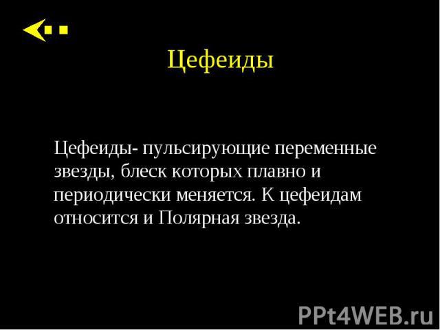 Цефеиды- пульсирующие переменные звезды, блеск которых плавно и периодически меняется. К цефеидам относится и Полярная звезда. Цефеиды- пульсирующие переменные звезды, блеск которых плавно и периодически меняется. К цефеидам относится и Полярная звезда.