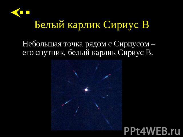 Небольшая точка рядом с Сириусом – его спутник, белый карлик Сириус B. Небольшая точка рядом с Сириусом – его спутник, белый карлик Сириус B.