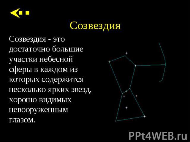 Созвездия - это достаточно большие участки небесной сферы в каждом из которых содержится несколько ярких звезд, хорошо видимых невооруженным глазом. Созвездия - это достаточно большие участки небесной сферы в каждом из которых содержится несколько я…