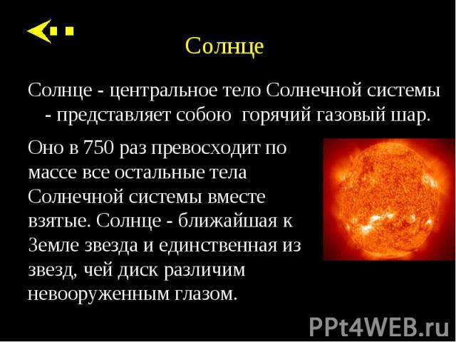 Солнце - центральное тело Солнечной системы - представляет собою горячий газовый шар. Солнце - центральное тело Солнечной системы - представляет собою горячий газовый шар.