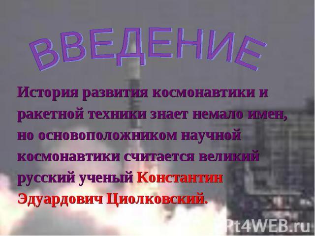 История развития космонавтики и История развития космонавтики и ракетной техники знает немало имен, но основоположником научной космонавтики считается великий русский ученый Константин Эдуардович Циолковский.