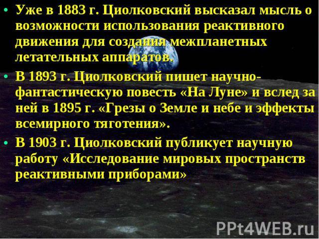 Уже в 1883 г. Циолковский высказал мысль о возможности использования реактивного движения для создания межпланетных летательных аппаратов. Уже в 1883 г. Циолковский высказал мысль о возможности использования реактивного движения для создания межплан…