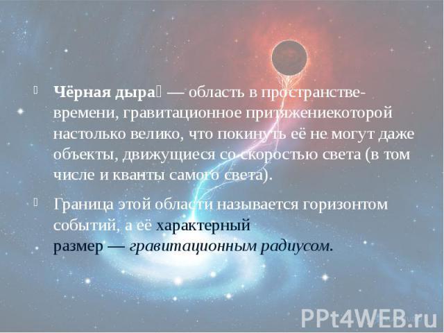 Чёрная дыра — область впространстве-времени,гравитационное притяжениекоторой настолько велико, чтопокинутьеё не могут даже объекты, движущиеся соскоростью света(в том числе иквантысамогосве…