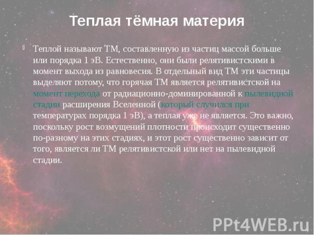 Теплая тёмная материя Теплой называют ТМ, составленную из частиц массой больше или порядка 1 эВ. Естественно, они были релятивистскими в момент выхода из равновесия. В отдельный вид ТМ эти частицы выделяют потому, что горячая ТМ является релятивистс…