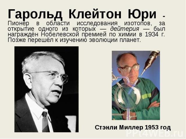 Гарольд Клейтон Юри - Пионер в области исследования изотопов, за открытие одного из которых — дейтерия — был награждён Нобелевской премией по химии в 1934 г. Позже перешёл к изучению эволюции планет. Гарольд Клейтон Юри - Пионер в области исследован…