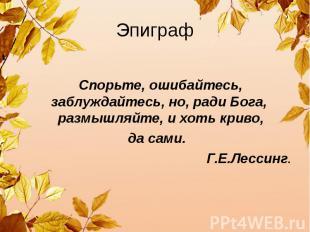 Эпиграф Спорьте, ошибайтесь, заблуждайтесь, но, ради Бога, размышляйте, и хоть к