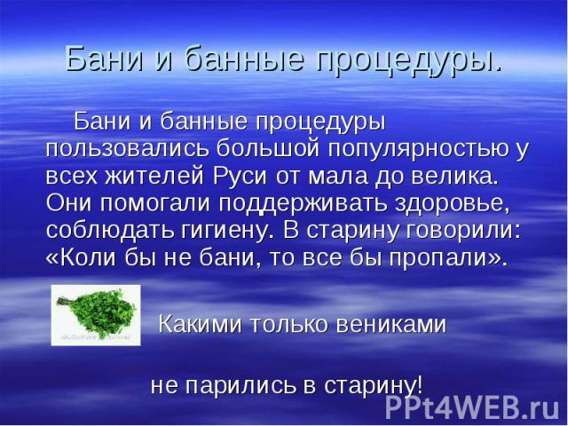 Бани и банные процедуры. Бани и банные процедуры пользовались большой популярностью у всех жителей Руси от мала до велика. Они помогали поддерживать здоровье, соблюдать гигиену. В старину говорили: «Коли бы не бани, то все бы пропали». Какими только…