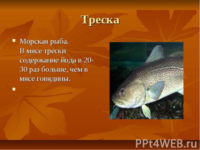 Треска Морская рыба. В мясе трески содержание йода в 20-30 раз больше, чем в мясе говядины.
