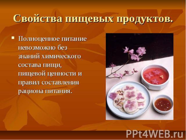 Свойства пищевых продуктов. Полноценное питание невозможно без знаний химического состава пищи, пищевой ценности и правил составления рациона питания.