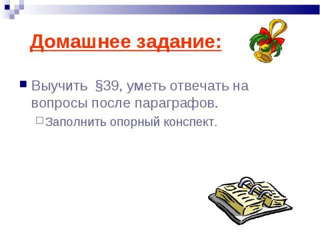 Выучить §39, уметь отвечать на вопросы после параграфов. Выучить §39, уметь отвечать на вопросы после параграфов. Заполнить опорный конспект.