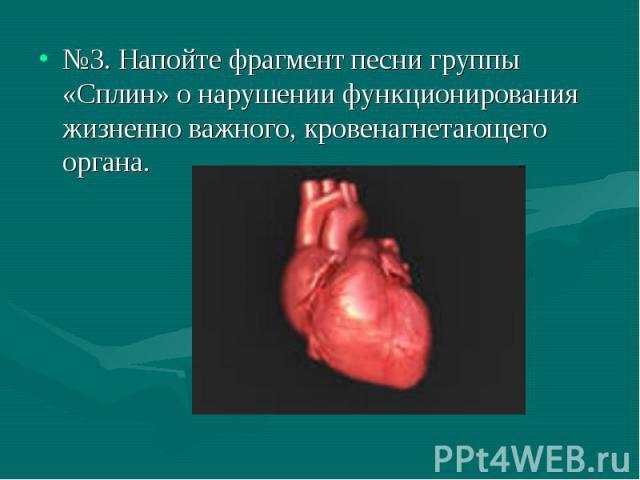 №3. Напойте фрагмент песни группы «Сплин» о нарушении функционирования жизненно важного, кровенагнетающего органа. №3. Напойте фрагмент песни группы «Сплин» о нарушении функционирования жизненно важного, кровенагнетающего органа.
