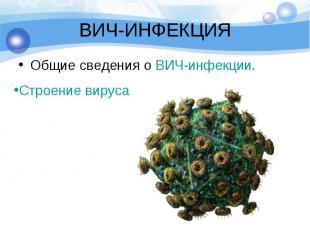 ВИЧ-ИНФЕКЦИЯ Общие сведения о ВИЧ-инфекции.