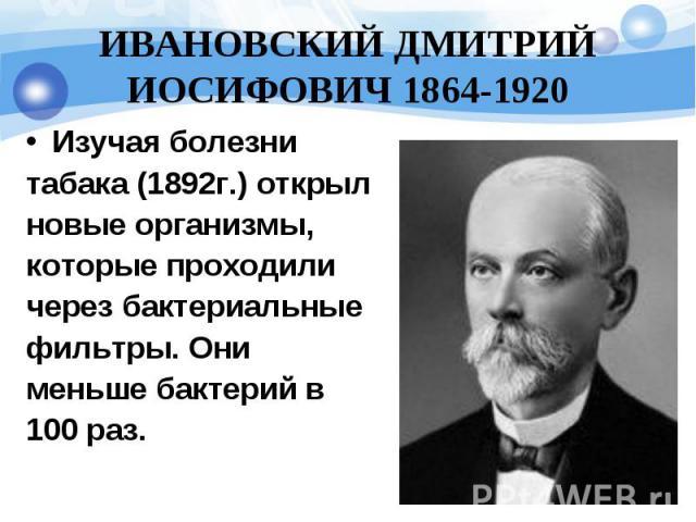 ИВАНОВСКИЙ ДМИТРИЙ ИОСИФОВИЧ 1864-1920 Изучая болезни табака (1892г.) открыл новые организмы, которые проходили через бактериальные фильтры. Они меньше бактерий в 100 раз.