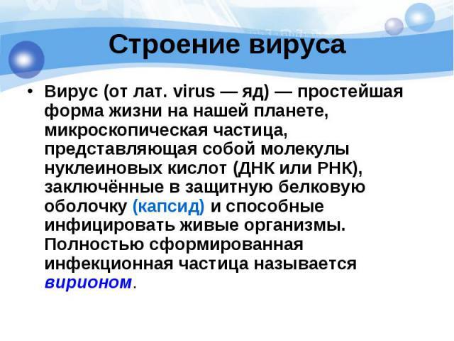 Строение вируса Вирус(от лат.virus— яд)— простейшая форма жизни на нашей планете, микроскопическая частица, представляющая собой молекулы нуклеиновых кислот(ДНКилиРНК), заключённые в защитную белковую оболоч…