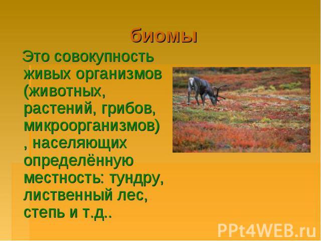 биомы Это совокупность живых организмов (животных, растений, грибов, микроорганизмов), населяющих определённую местность: тундру, лиственный лес, степь и т.д..