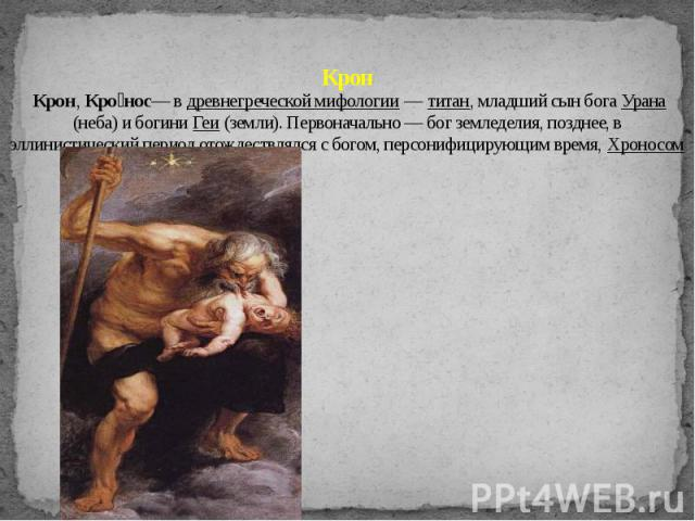 Крон Крон, Кро нос— в древнегреческой мифологии — титан, младший сын бога Урана (неба) и богини Геи (земли). Первоначально — бог земледелия, позднее, в эллинистический период отождествлялся с богом, персонифицирующим время, Хроносом