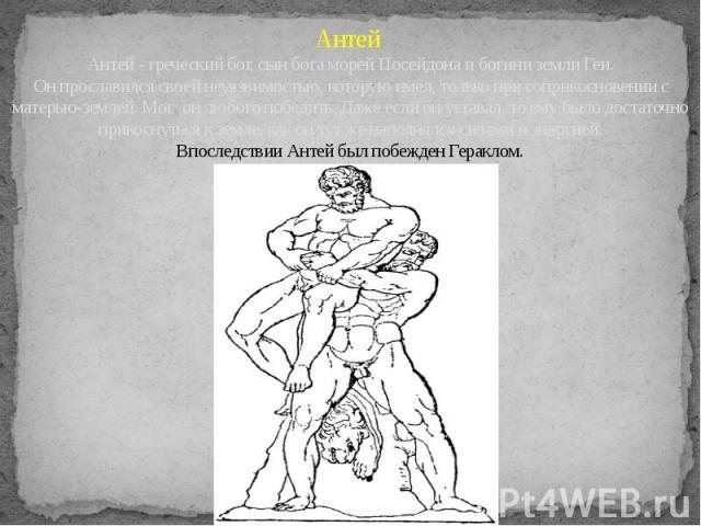 Антей Антей - греческий бог, сын бога морей Посейдона и богини земли Геи. Он прославился своей неуязвимостью, которую имел, только при соприкосновении с матерью-землей. Мог он любого победить. Даже если он уставал, то ему было достаточно прикоснутьс…