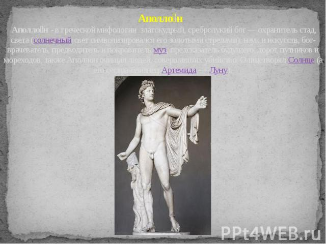 Аполло н Аполло н - в греческой мифологии златокудрый, сребролукий бог — охранитель стад, света (солнечный свет символизировался его золотыми стрелами), наук и искусств, бог-врачеватель, предводитель и покровитель муз, предсказатель будущего, дорог,…