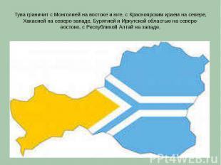 Тува граничит с Монголией на востоке и юге, с Красноярским краем на севере, Хака