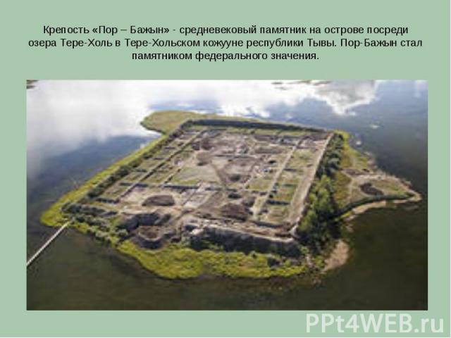 Крепость «Пор – Бажын» - средневековый памятник на острове посреди озера Тере-Холь в Тере-Хольском кожууне республики Тывы. Пор-Бажын стал памятником федерального значения.