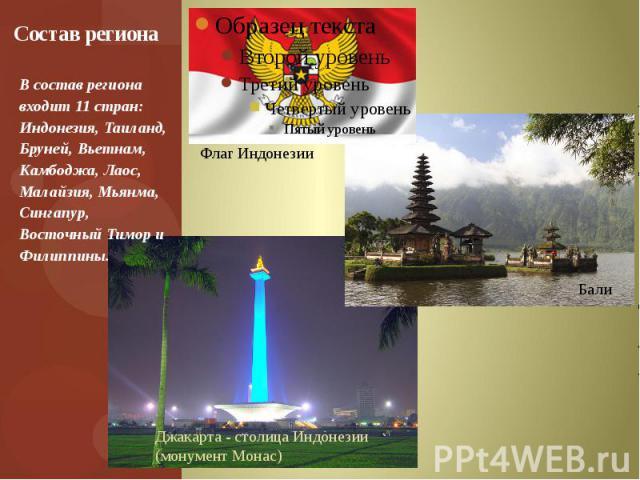Состав региона В состав региона входит 11 стран: Индонезия, Таиланд, Бруней, Вьетнам, Камбоджа, Лаос, Малайзия, Мьянма, Сингапур, Восточный Тимор и Филиппины.