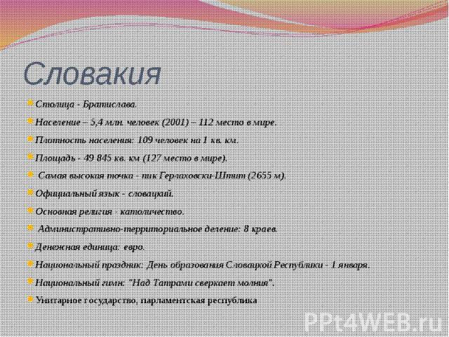 Словакия Столица - Братислава. Население – 5,4 млн. человек (2001) – 112 место в мире. Плотность населения: 109 человек на 1 кв. км. Площадь - 49 845 кв. км (127 место в мире). Самая высокая точка - пик Герлаховски-Штит (2655 м). Официальный язык - …