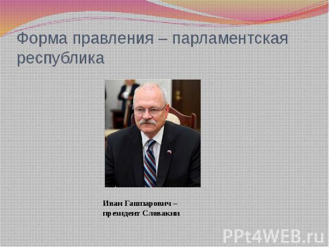Форма правления – парламентская республика