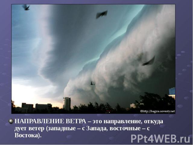 НАПРАВЛЕНИЕ ВЕТРА – это направление, откуда дует ветер (западные – с Запада, восточные – с Востока). НАПРАВЛЕНИЕ ВЕТРА – это направление, откуда дует ветер (западные – с Запада, восточные – с Востока).