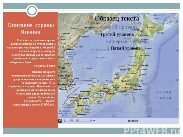 Описание страны Японии Япония - островная страна, расположенная на дугообразном архипелаге, состоящем из более 6,8 тысячи островов, которые изогнутой цепью около 3800 км протянулись вдоль восточного побережья Азии. Столица Токио Япония покрыта возвы…