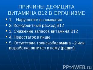 ПРИЧИНЫ ДЕФИЦИТА ВИТАМИНА В12 В ОРГАНИЗМЕ 1. Нарушение всасывания 2. Конкурентны