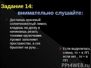 Задание 14: внимательно слушайте: Если выделилась слюна, то + в ЛП, если нет , т