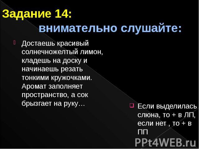 Задание 14: внимательно слушайте: Если выделилась слюна, то + в ЛП, если нет , то + в ПП