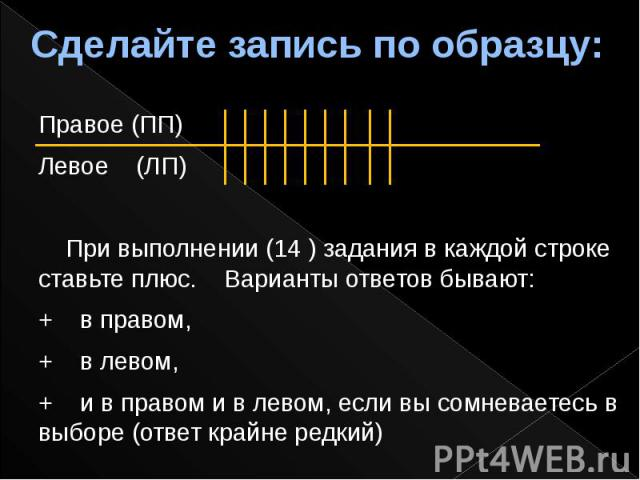 Сделайте запись по образцу: Правое (ПП) Левое (ЛП) При выполнении (14 ) задания в каждой строке ставьте плюс. Варианты ответов бывают: + в правом, + в левом, + и в правом и в левом, если вы сомневаетесь в выборе (ответ крайне редкий)