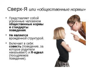 Сверх-Я или «общественные нормы» Представляет собой усвоенные человеком обществе