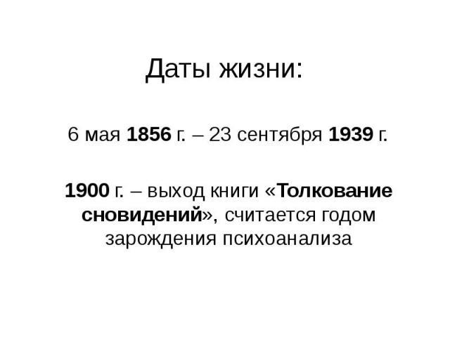 Даты жизни: 6 мая 1856 г. – 23 сентября 1939 г. 1900 г. – выход книги «Толкование сновидений», считается годом зарождения психоанализа